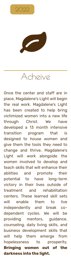 Acheive   Once the center and staff are in place, Magdalene's Light will begin the real work. Magdalene's Light has been created to help bring victimized women into a new life through Christ. We have developed a 13 month intensive transition program that is designed to house women and give them the tools they need to change and thrive. Magdalene's Light will work alongside the women involved to develop and teach skills that will enhance their abilities and promote their potential to have long-term victory in their lives outside of treatment and rehabilitation centers. These learned skill sets will enable them to live independently and break co-dependent cycles. We will be providing mentors, guidance, counseling, daily living skills, and business development skills that will help them emerge from hopelessness to prosperity. Bringing women out of the darkness into the light.   2022