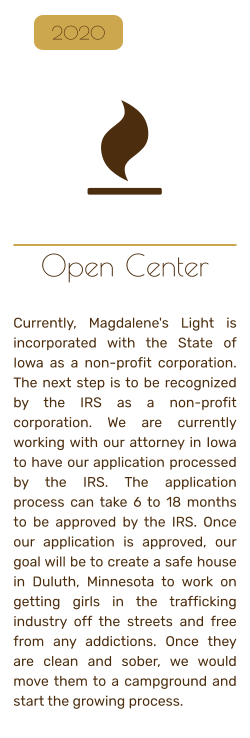 Open Center   Currently, Magdalene's Light is incorporated with the State of Iowa as a non-profit corporation. The next step is to be recognized by the IRS as a non-profit corporation. We are currently working with our attorney in Iowa to have our application processed by the IRS. The application process can take 6 to 18 months to be approved by the IRS. Once our application is approved, our goal will be to create a safe house in Duluth, Minnesota to work on getting girls in the trafficking industry off the streets and free from any addictions. Once they are clean and sober, we would move them to a campground and start the growing process.   2020